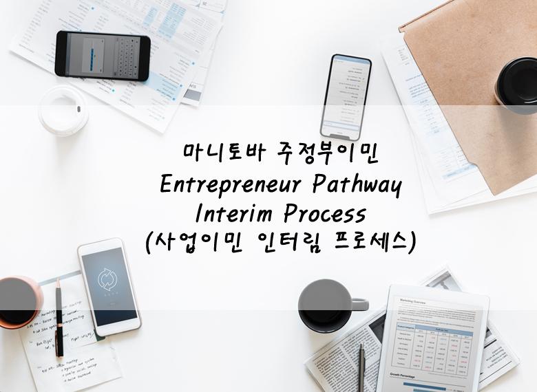 [마니토바 주정부이민] 사업이민 인터림 프로세스 안내 (Entrepreneur Pathway Interim Process )